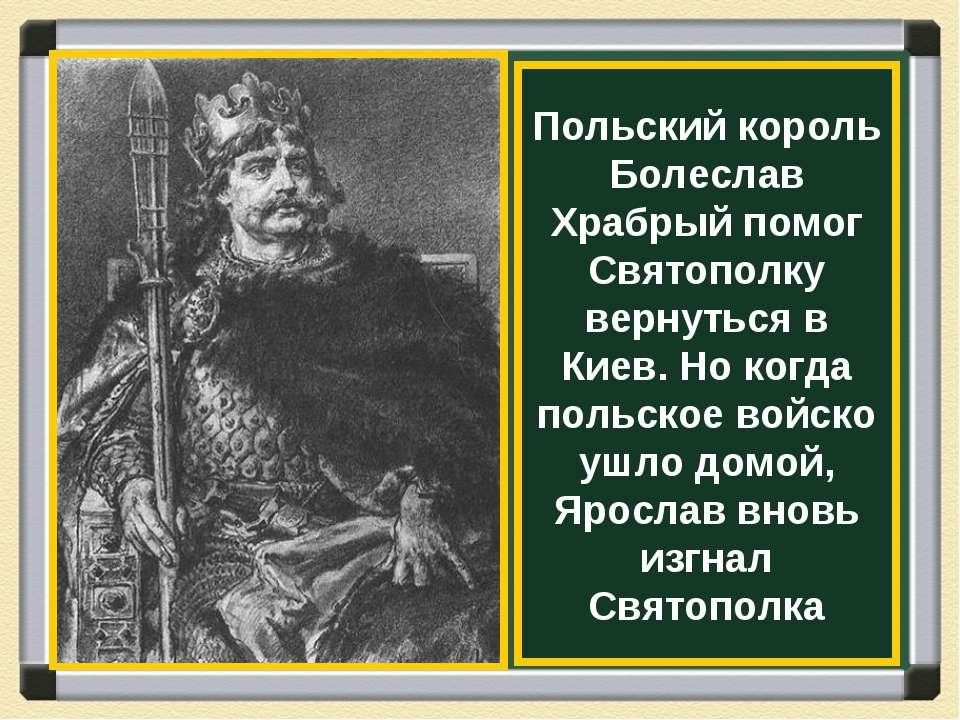 Польский король Болеслав Храбрый помог Святополку вернуться в Киев. Но когда ...
