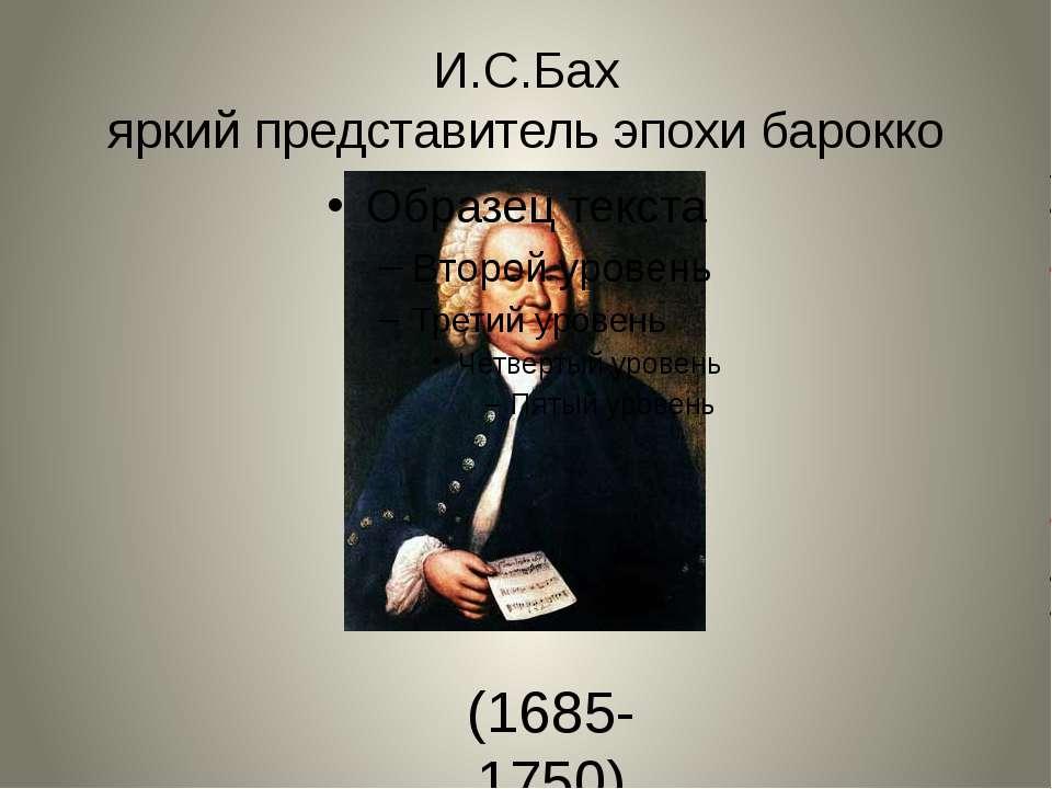 И.С.Бах яркий представитель эпохи барокко (1685-1750)