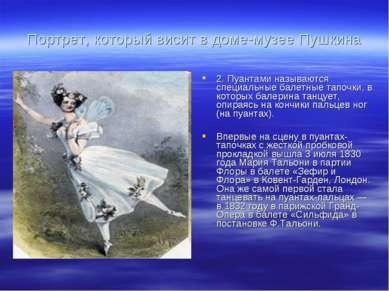 Портрет, который висит в доме-музее Пушкина 2. Пуантами называются специальны...