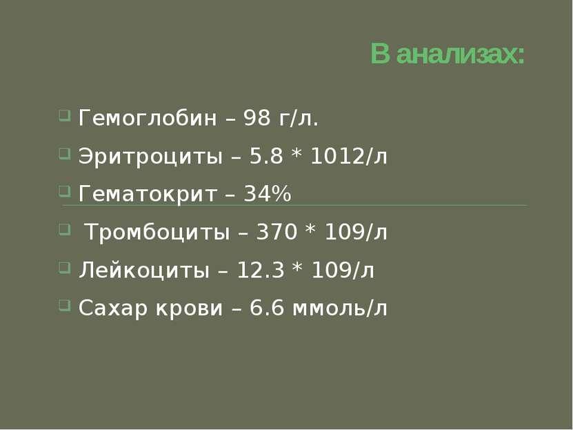 В анализах: Гемоглобин – 98 г/л. Эритроциты – 5.8 * 1012/л Гематокрит – 34% Т...