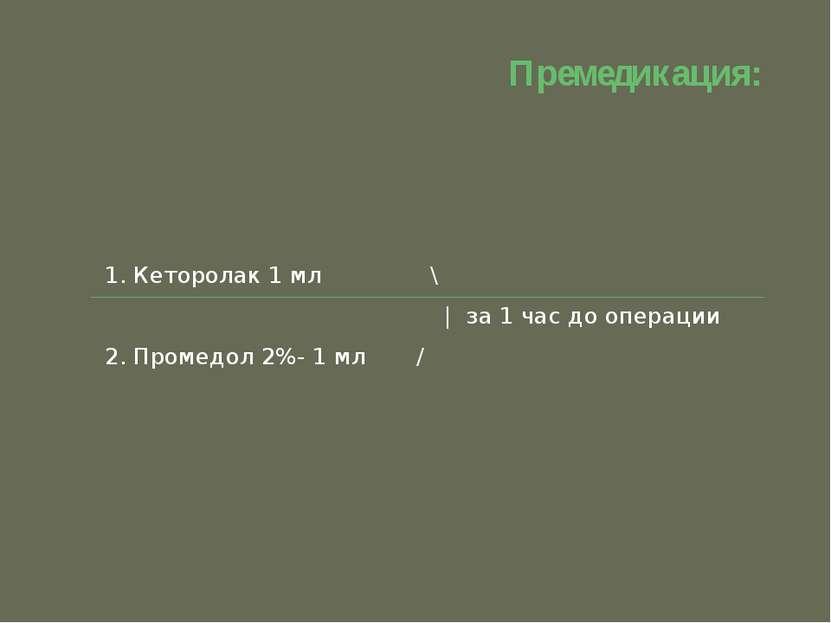 Премедикация: 1. Кеторолак 1 мл \ | за 1 час до операции 2. Промедол 2%- 1 мл /
