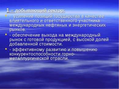 1 – добывающий сектор: - усиление позиций государства в качестве влиятельного...