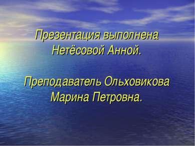 Презентация выполнена Нетёсовой Анной. Преподаватель Ольховикова Марина Петро...