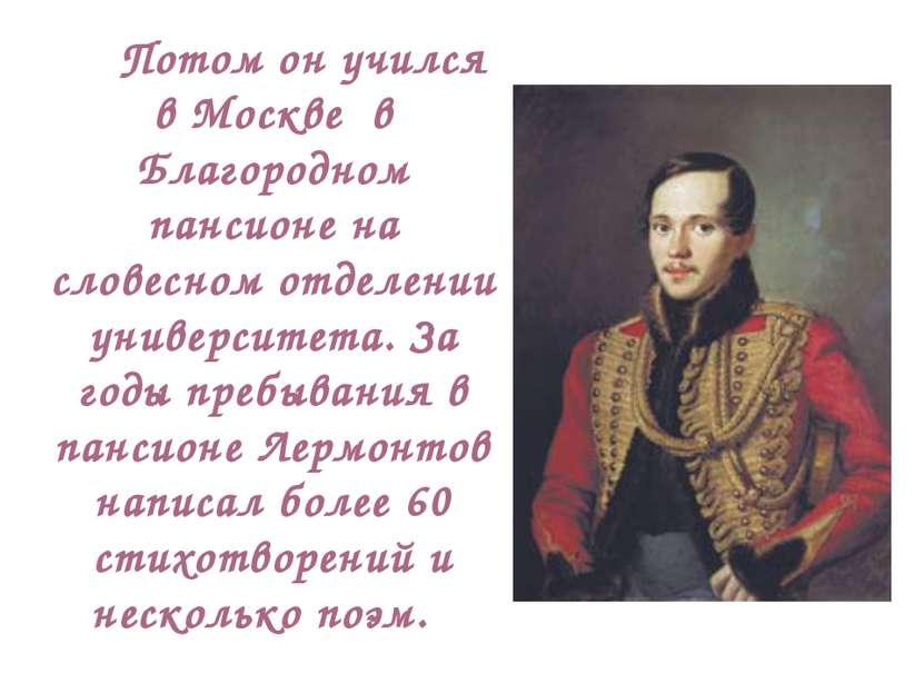 Потом он учился в Москве в Благородном пансионе на словесном отделении универ...