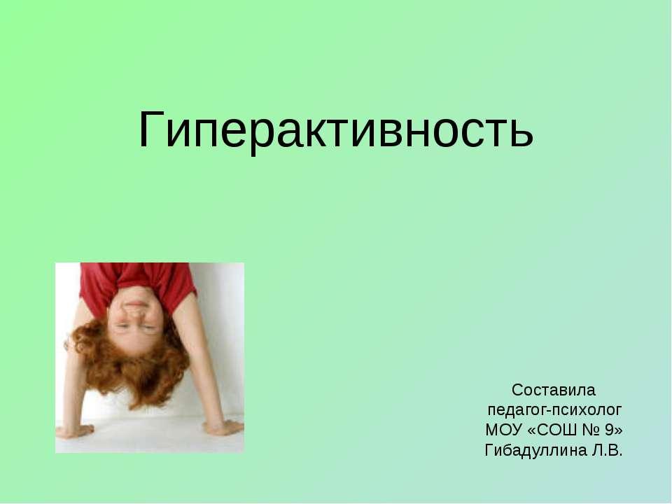 Гиперактивность Составила педагог-психолог МОУ «СОШ № 9» Гибадуллина Л.В.