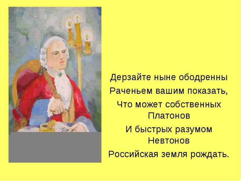 Дерзайте ныне ободренны Раченьем вашим показать, Что может собственных Платон...