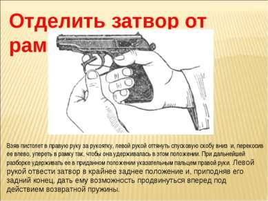 Отделить затвор от рамки. Взяв пистолет в правую руку за рукоятку, левой руко...