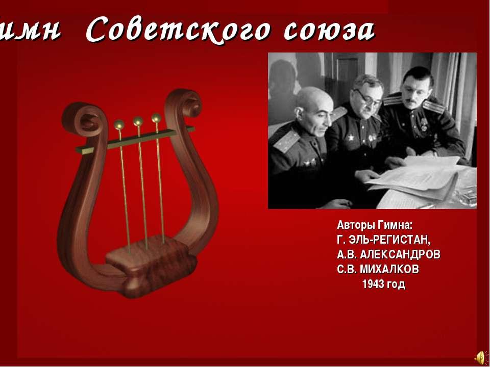 Гимн Советского союза Авторы Гимна: Г.ЭЛЬ-РЕГИСТАН, А.В.АЛЕКСАНДРОВ С.В.МИ...