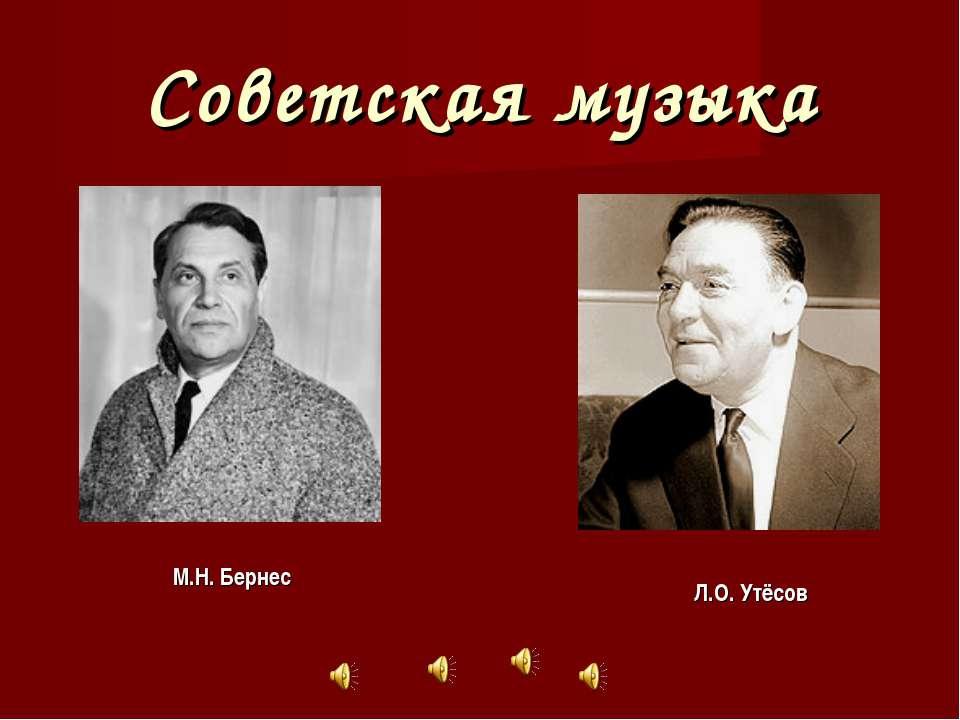 Советская музыка М.Н. Бернес Л.О. Утёсов
