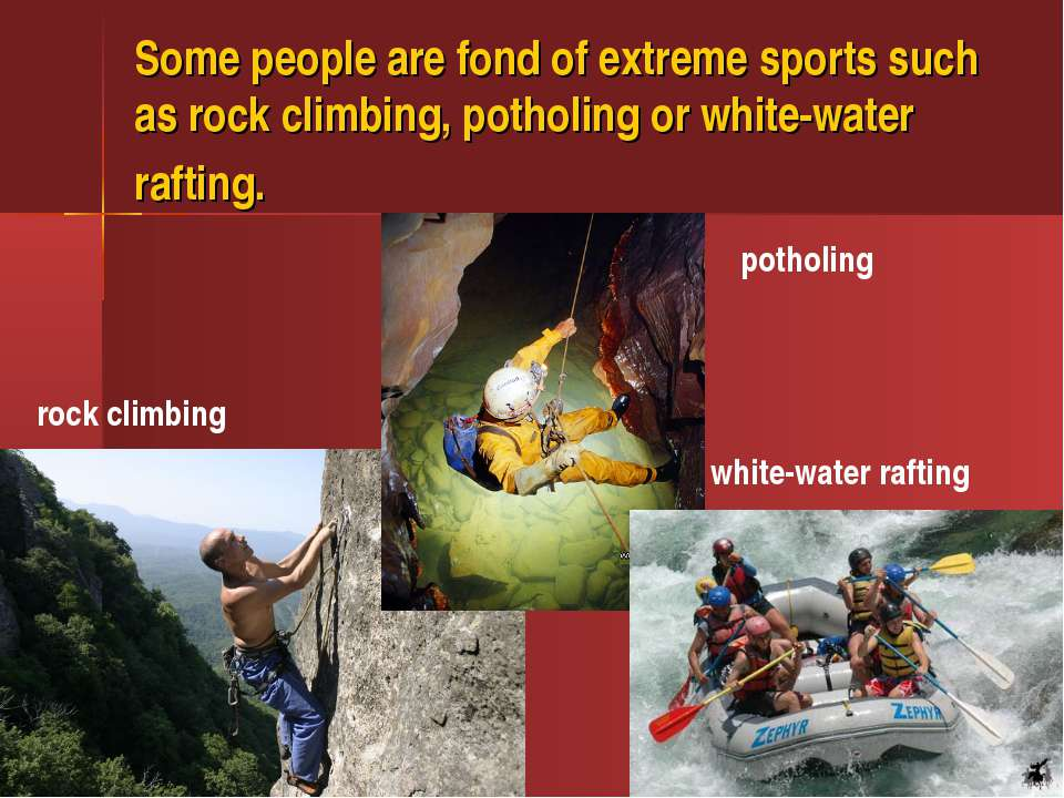 Some people are fond of extreme sports such as rock climbing, potholing or wh...