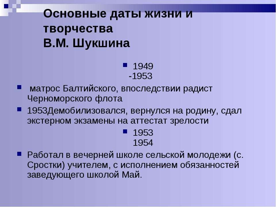 Основные даты жизни и творчества В.М. Шукшина 1949 -1953 матрос Балтийского, ...