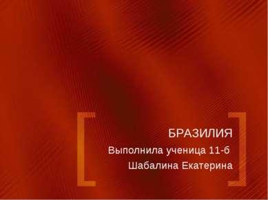 БРАЗИЛИЯ Выполнила ученица 11-б Шабалина Екатерина