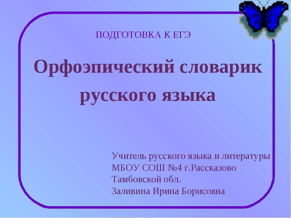Орфоэпический словарик русского языка ПОДГОТОВКА К ЕГЭ Учитель русского языка...