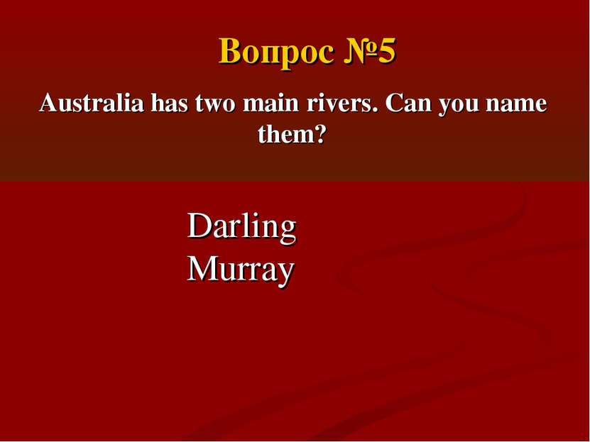 Australia has two main rivers. Can you name them? Darling Murray Вопрос №5