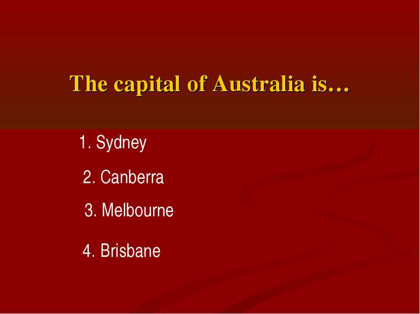 The capital of Australia is… 1. Sydney 2. Canberra 3. Melbourne 4. Brisbane