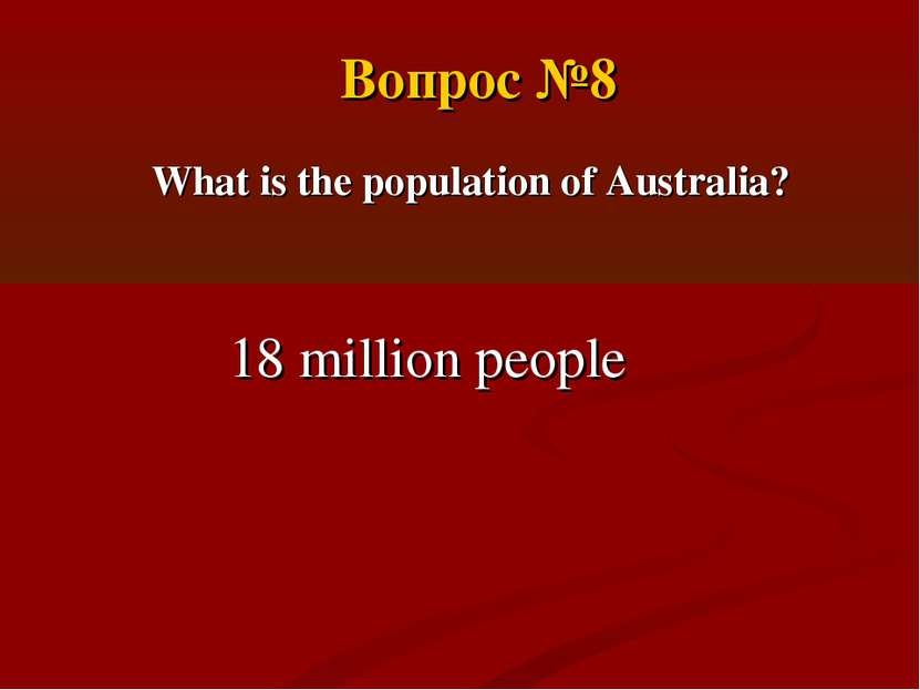What is the population of Australia? 18 million people Вопрос №8