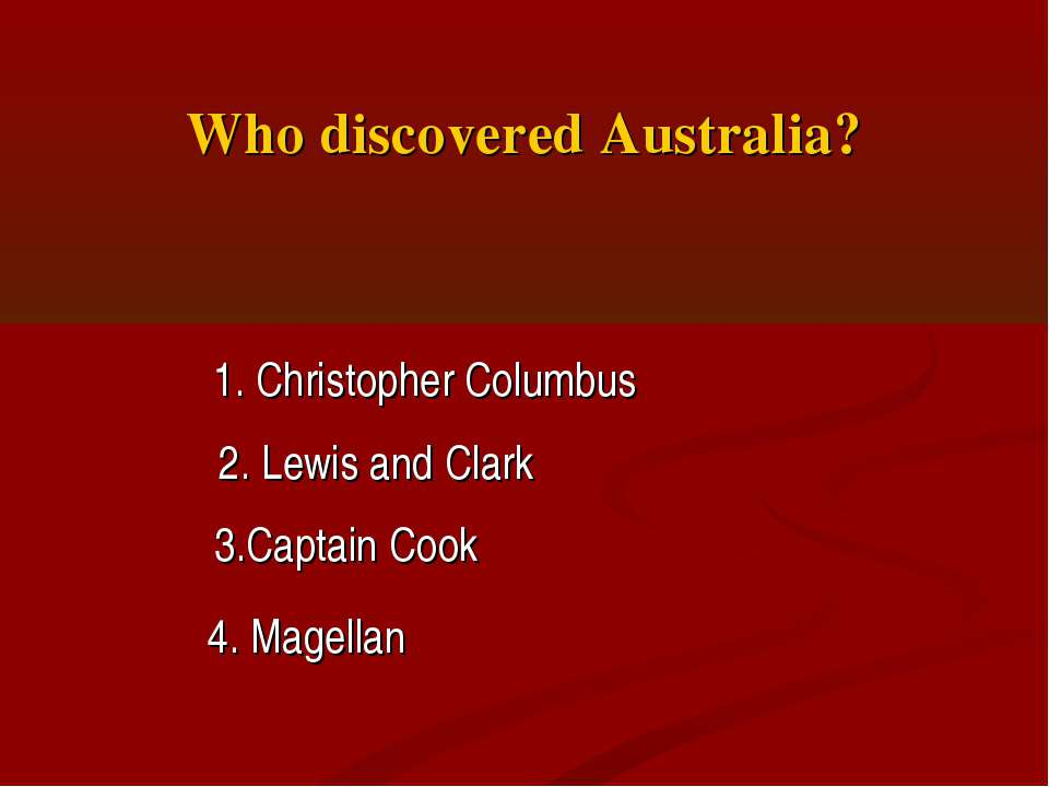 Who discovered Australia? 1. Christopher Columbus 2. Lewis and Clark 3.Captai...