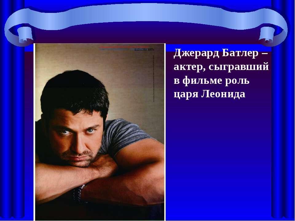 Джерард Батлер –актер, сыгравший в фильме роль царя Леонида