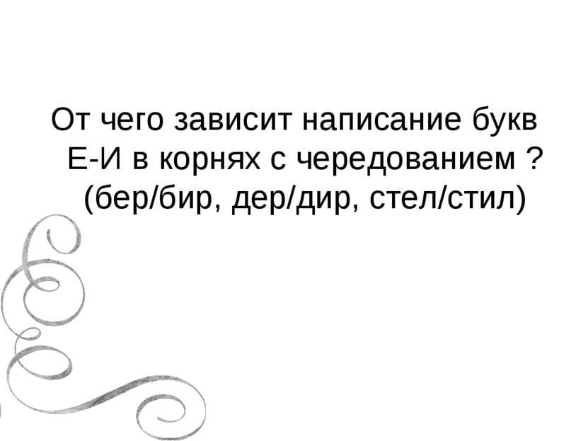 От чего зависит написание букв Е-И в корнях с чередованием ? (бер/бир, дер/ди...