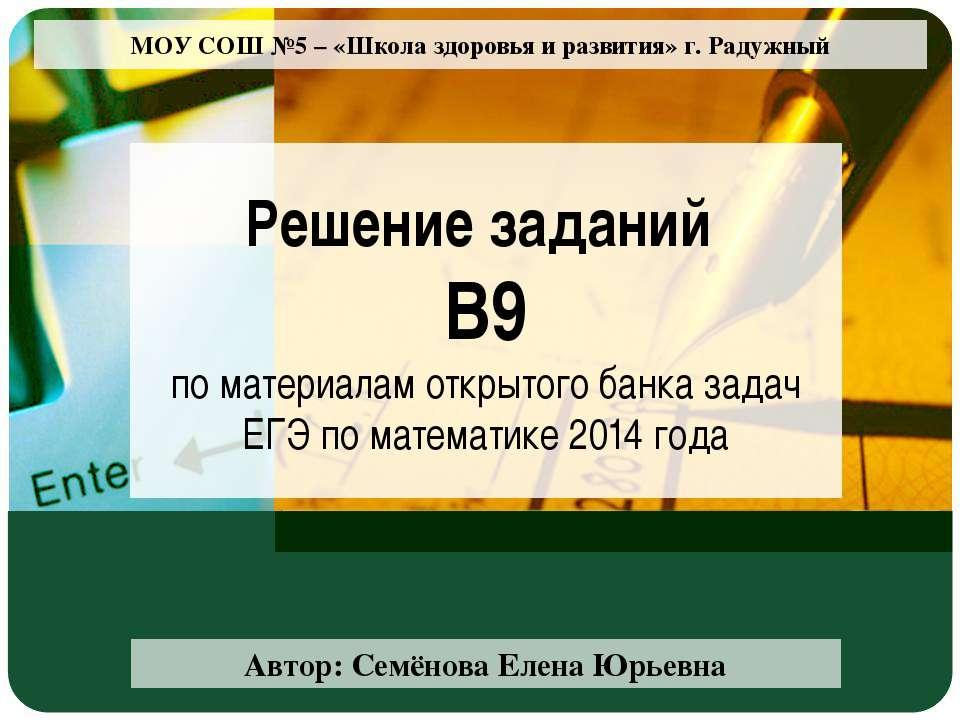 МОУ СОШ №5 – «Школа здоровья и развития» г. Радужный Решение заданий В9 по ма...