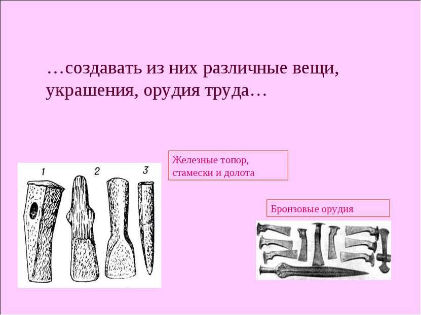 …создавать из них различные вещи, украшения, орудия труда… Железные топор, ст...