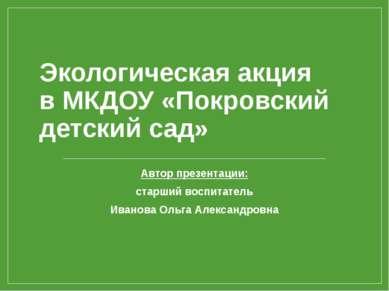 Экологическая акция в МКДОУ «Покровский детский сад» Автор презентации: старш...