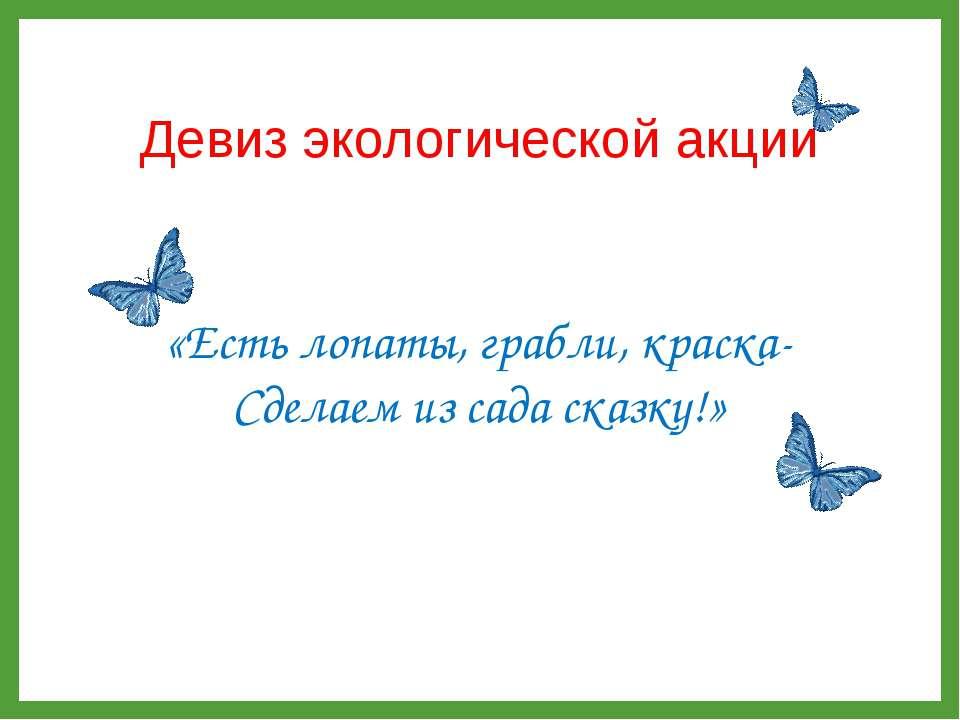 Девиз экологической акции «Есть лопаты, грабли, краска- Сделаем из сада сказку!»