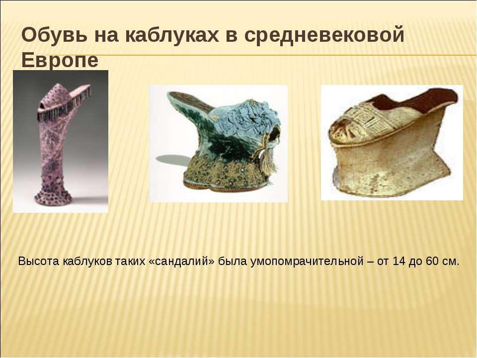 Обувь на каблуках в средневековой Европе Высота каблуков таких «сандалий» был...