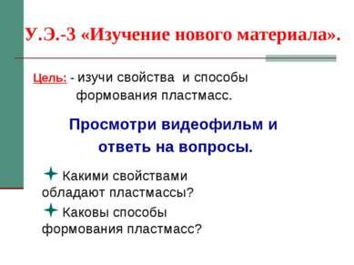У.Э.-3 «Изучение нового материала». Цель: - изучи свойства и способы формован...