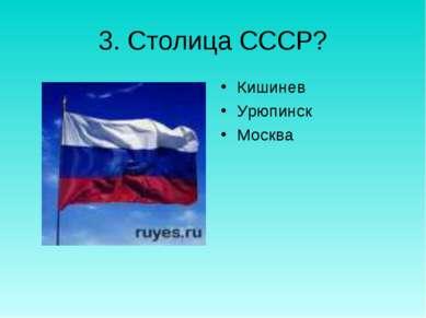 3. Столица СССР? Кишинев Урюпинск Москва