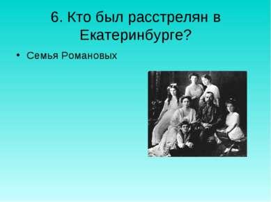 6. Кто был расстрелян в Екатеринбурге? Семья Романовых