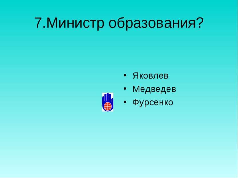 7.Министр образования? Яковлев Медведев Фурсенко