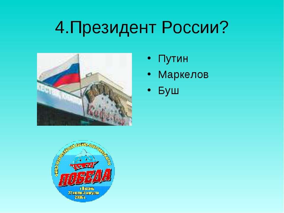 4.Президент России? Путин Маркелов Буш