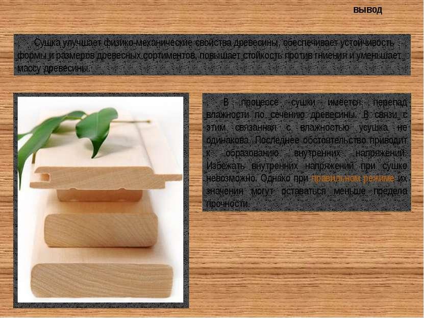Сушка улучшает физико-механические свойства древесины, обеспечивает устойчиво...