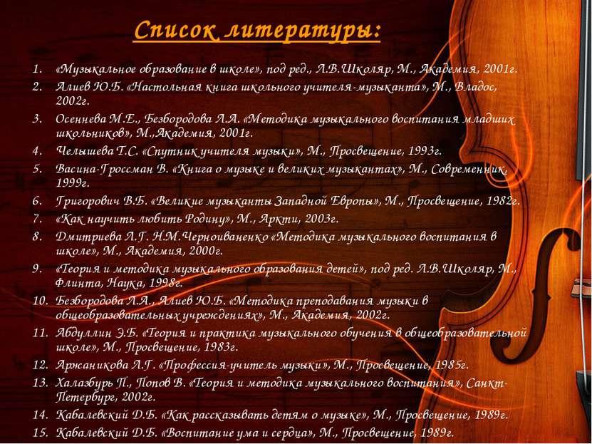 Список литературы: «Музыкальное образование в школе», под ред., Л.В.Школяр, М...