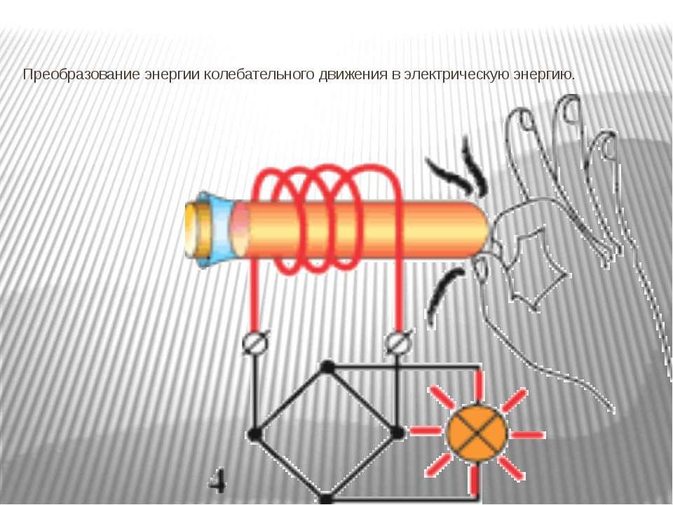 Преобразование энергии колебательного движения в электрическую энергию.