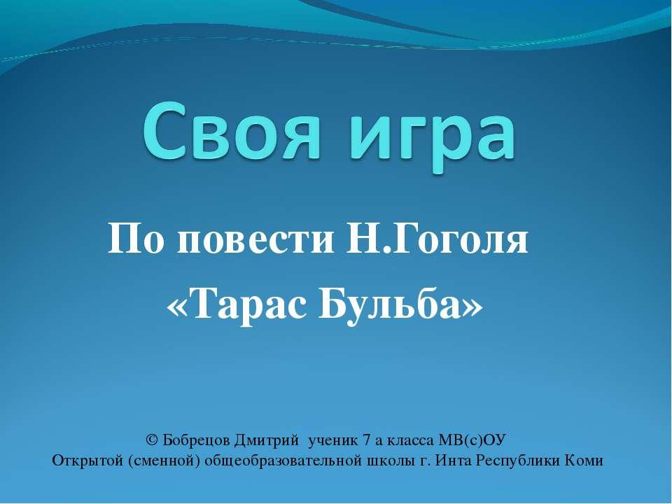 По повести Н.Гоголя «Тарас Бульба» © Бобрецов Дмитрий ученик 7 а класса МВ(с)...