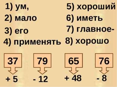 76 65 79 37 + 5 - 12 + 48 - 8 1) ум, 2) мало 3) его 4) применять 5) хороший 6...
