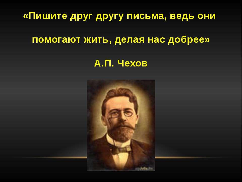 «Пишите друг другу письма, ведь они помогают жить, делая нас добрее» А.П. Чехов
