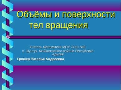 Объёмы и поверхности тел вращения Учитель математики МОУ СОШ №8 х. Шунтук Май...