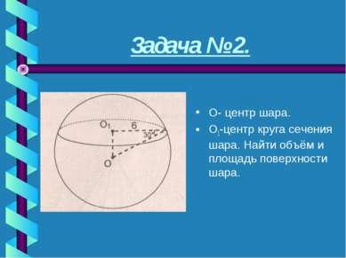Задача № 2. О- центр шара. О1-центр круга сечения шара. Найти объём и площадь...