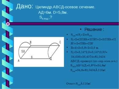 Дано: Цилиндр.АВСД-осевое сечение. АД=6м. D=5,8м. Sп.под.=? Решение : Sп.под....
