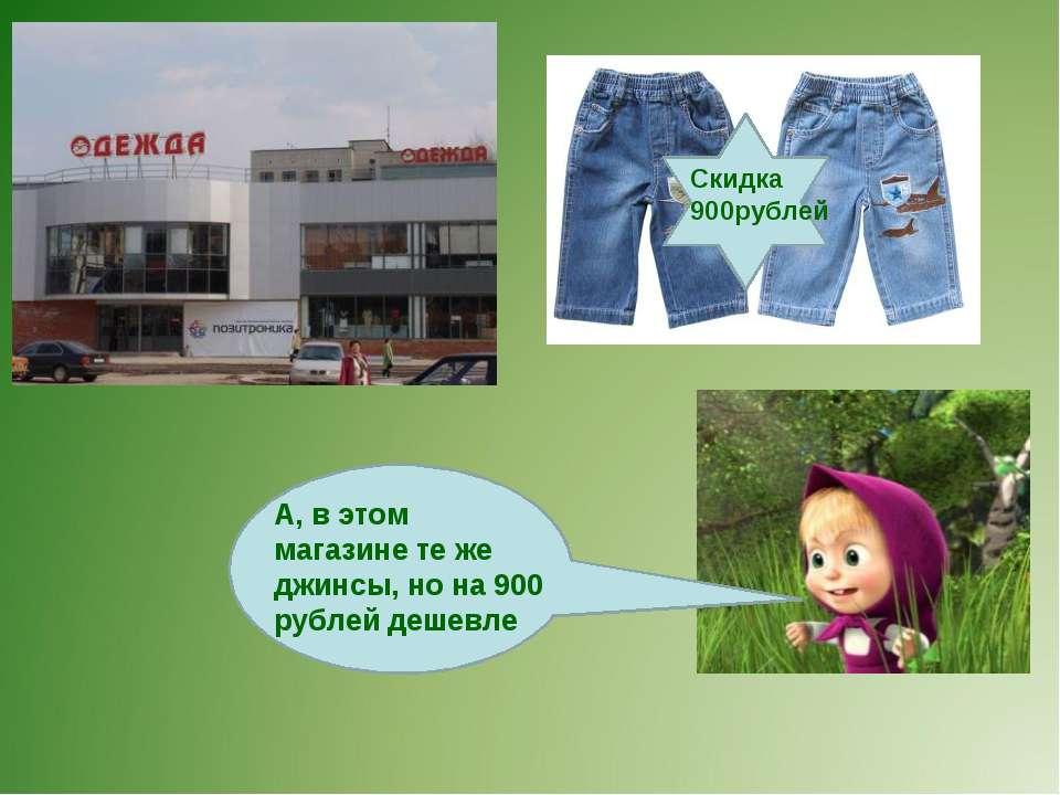 А, в этом магазине те же джинсы, но на 900 рублей дешевле Скидка 900рублей