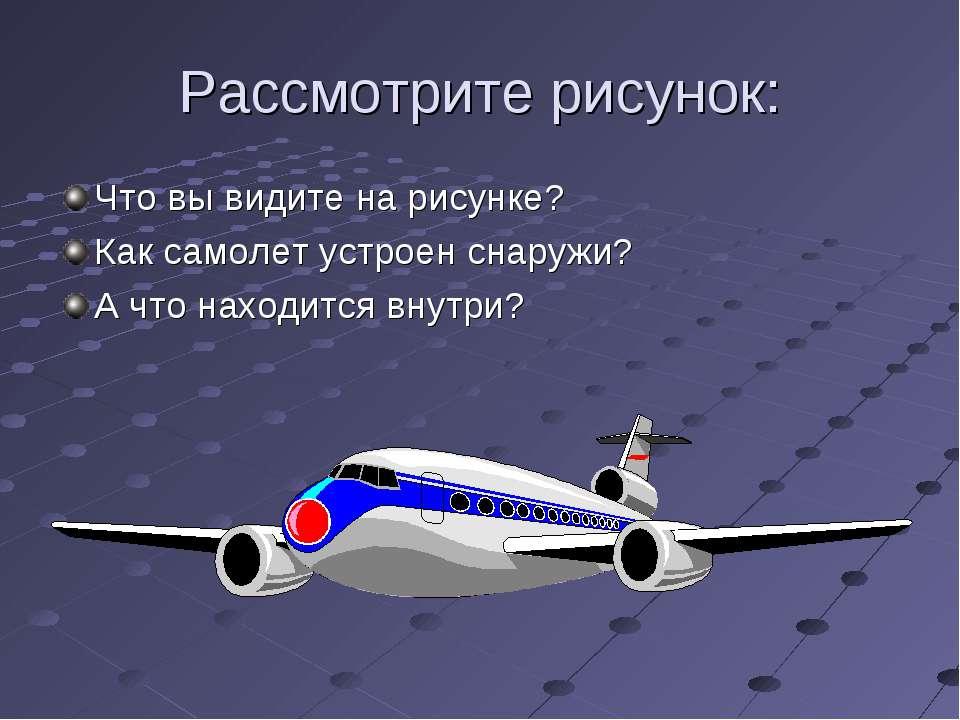 Рассмотрите рисунок: Что вы видите на рисунке? Как самолет устроен снаружи? А...