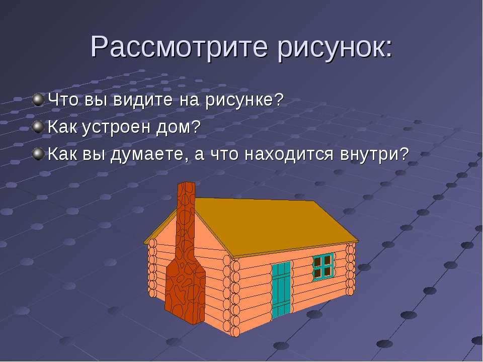 Рассмотрите рисунок: Что вы видите на рисунке? Как устроен дом? Как вы думает...