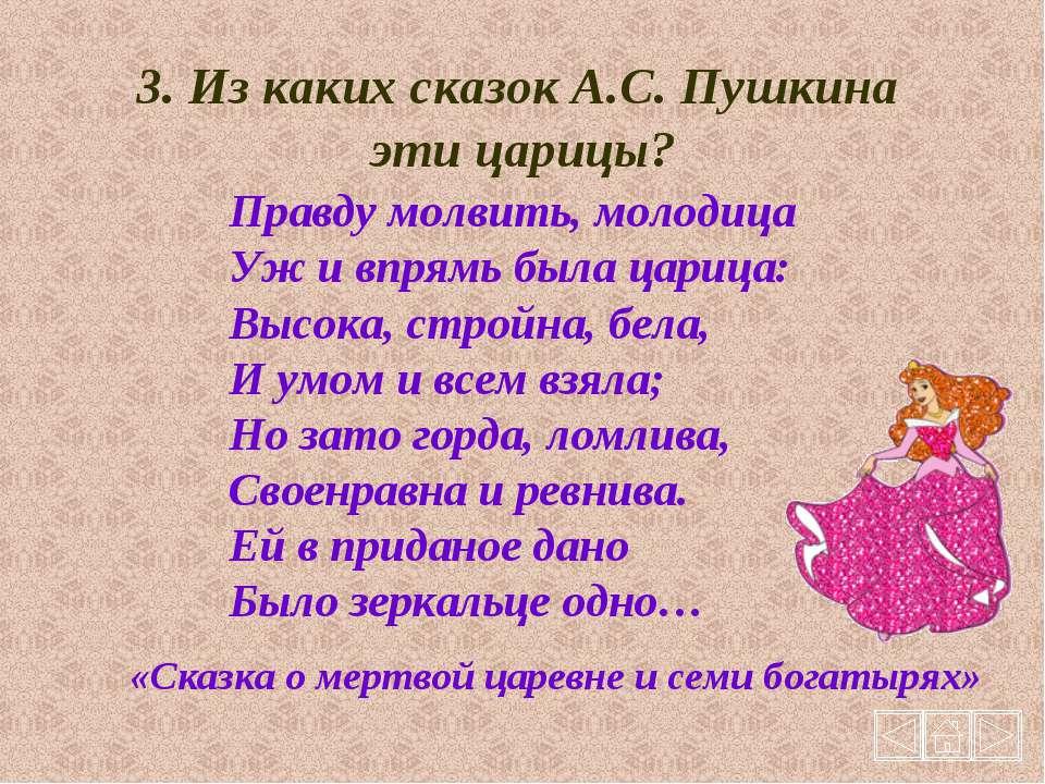 3. Из каких сказок А.С. Пушкина эти царицы? Правду молвить, молодица Уж и впр...
