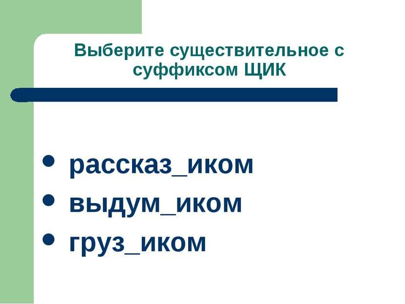 Выберите существительное с суффиксом ЩИК рассказ_иком выдум_иком груз_иком