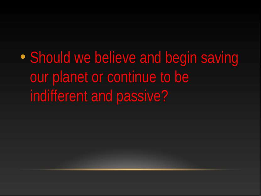 Should we believe and begin saving our planet or continue to be indifferent a...