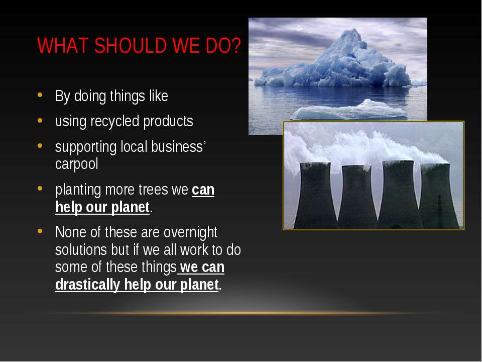 WHAT SHOULD WE DO? By doing things like using recycled products supporting lo...