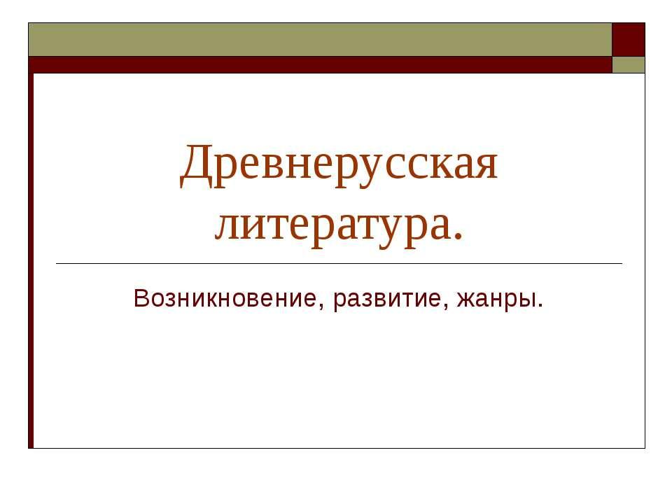 Древнерусская литература. Возникновение, развитие, жанры.